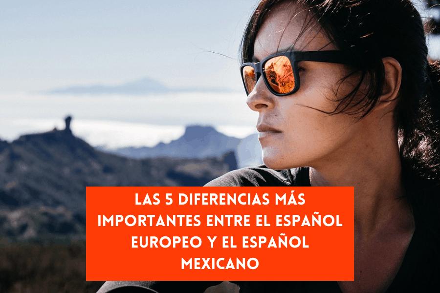 Las 5 Diferencias Más Importantes Entre el Español Europeo y el Español Mexicano