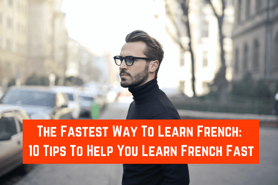 The Fastest Way To Learn French_ 10 Tips To Help You Learn French Fast